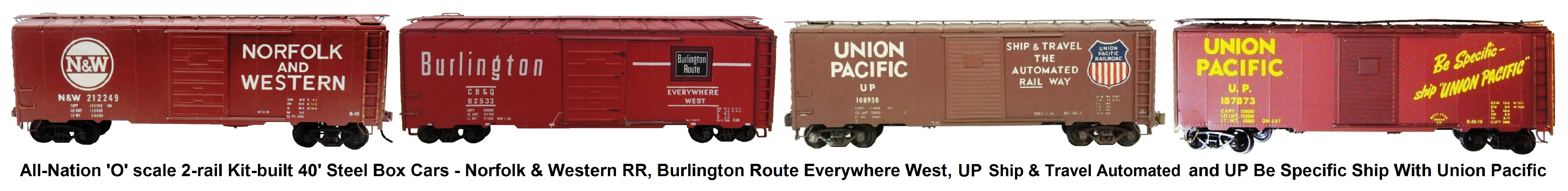All-Nation 'O' scale 40' Steel Box Cars Kit-built into Norfolk & Western RR, Burlington Route Everywhere West, NYC & St. L Nickel Plate Road and UP Be Specific Ship With Union Pacific Liveries