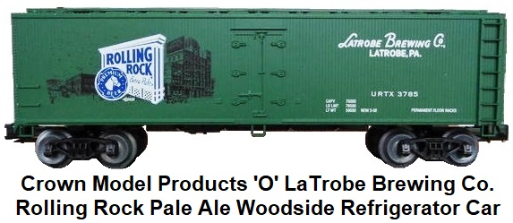 Crown Model Products 'O' scale Rolling Rock Pale Ale Woodside Refrigerator Car produced for the LaTrboe Brewing Co