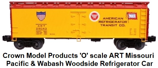 Crown Model Products 'O' scale ART Missouri Pacific and Wabash Woodside Refrigerator car