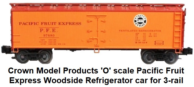 Crown Model Products 'O' scale Pacific Fruit Express PFE Woodside Refrigerator car for 3-rail